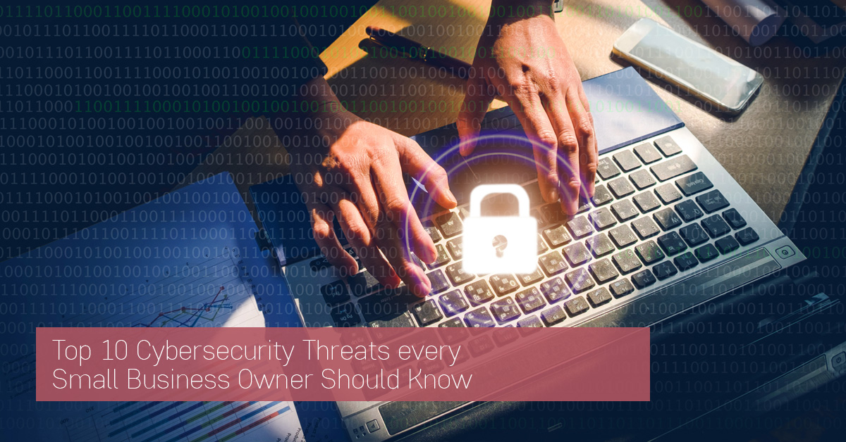 Top 10 Cybersecurity Threats every Small Business Owner Should Know